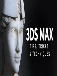 3ds Max: Tips, Tricks and Techniques Updated May 2018
